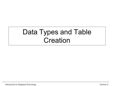 Session 2Introduction to Database Technology Data Types and Table Creation.