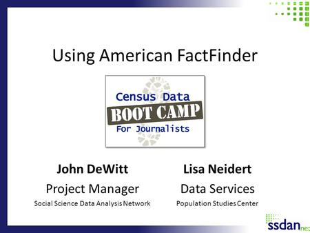Using American FactFinder John DeWitt Project Manager Social Science Data Analysis Network Lisa Neidert Data Services Population Studies Center.