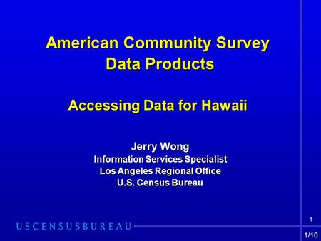 1 American Community Survey Data Products Data Products Accessing Data for Hawaii Jerry Wong Information Services Specialist Los Angeles Regional Office.