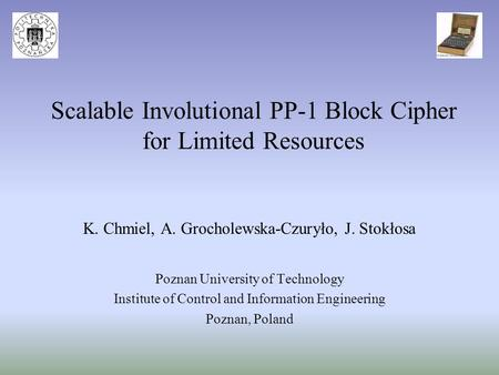 Scalable Involutional PP-1 Block Cipher for Limited Resources K. Chmiel, A. Grocholewska-Czuryło, J. Stokłosa Poznan University of Technology Institute.