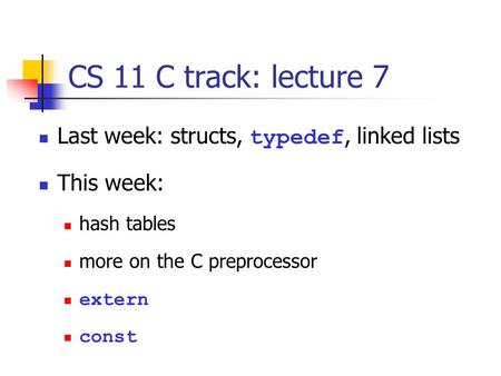 CS 11 C track: lecture 7 Last week: structs, typedef, linked lists This week: hash tables more on the C preprocessor extern const.
