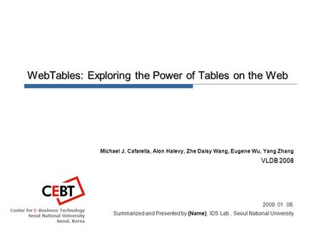 Center for E-Business Technology Seoul National University Seoul, Korea WebTables: Exploring the Power of Tables on the Web Michael J. Cafarella, Alon.
