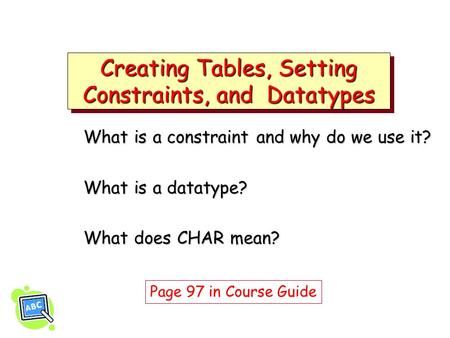 Creating Tables, Setting Constraints, and Datatypes What is a constraint and why do we use it? What is a datatype? What does CHAR mean? Page 97 in Course.