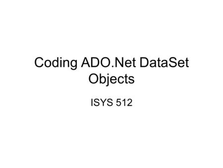 Coding ADO.Net DataSet Objects ISYS 512. DataSet Object A DataSet object can hold several tables and relationships between tables. A DataSet is a set.