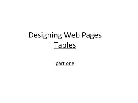 Designing Web Pages Tables part one. Using Tables for Page Layout 2.