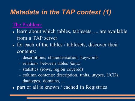 Metadata in the TAP context (1) The Problem: learn about which tables, tablesets,... are available from a TAP server for each of the tables / tablesets,
