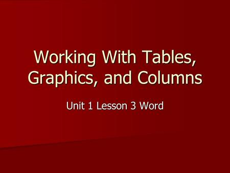 Working With Tables, Graphics, and Columns Unit 1 Lesson 3 Word.