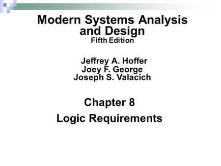 Chapter 8 Logic Requirements Modern Systems Analysis and Design Fifth Edition Jeffrey A. Hoffer Joey F. George Joseph S. Valacich.