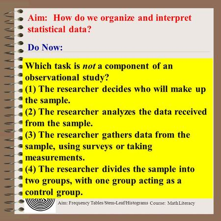 Aim: Frequency Tables/Stem-Leaf/Histograms Course: Math Literacy Do Now: Aim: How do we organize and interpret statistical data? Which task is not a component.
