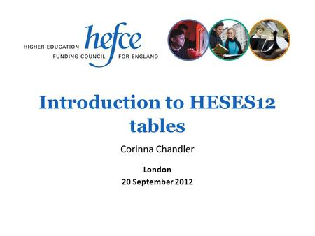 Introduction to HESES12 tables London 20 September 2012 Corinna Chandler.