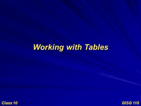 Working with Tables Class 10 GISG 110. Objectives Working with Tables Table structure Table creation and manipulation Tabular formats Connecting tables.
