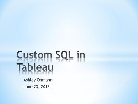 Ashley Ohmann June 20, 2013. * What is Custom SQL? * What can I do with it? * Join conditions * Unions and Self Joins * Ranks * Derived Tables.