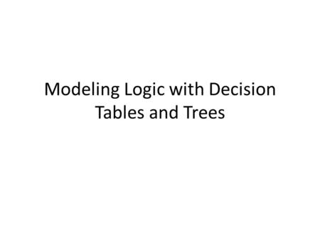 Modeling Logic with Decision Tables and Trees. 2 Decision Trees and Decision Tables Often our problem solutions require decisions to be made according.