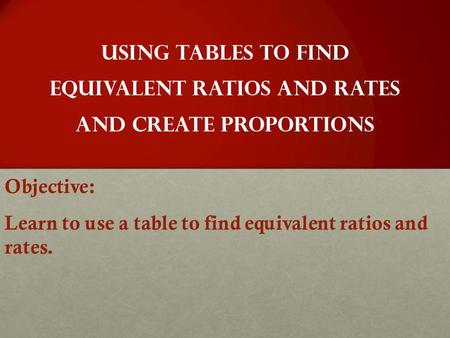 Objective: Learn to use a table to find equivalent ratios and rates.