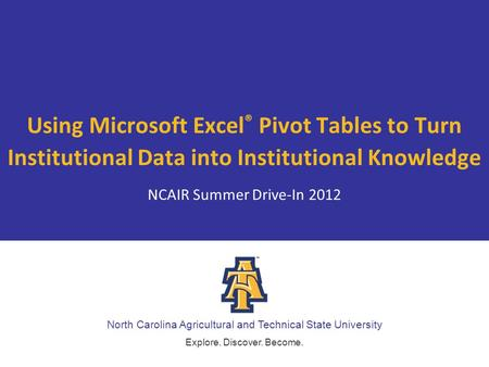 North Carolina Agricultural and Technical State University Explore. Discover. Become. Using Microsoft Excel ® Pivot Tables to Turn Institutional Data into.