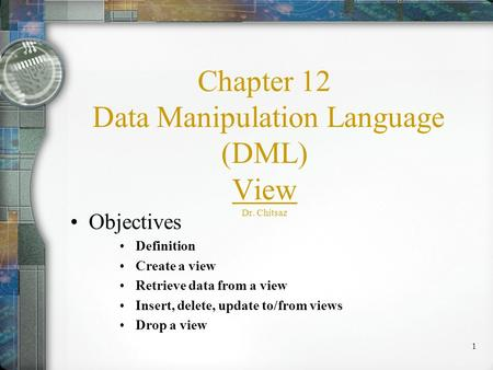 1 Chapter 12 Data Manipulation Language (DML) View Dr. Chitsaz Objectives Definition Create a view Retrieve data from a view Insert, delete, update to/from.