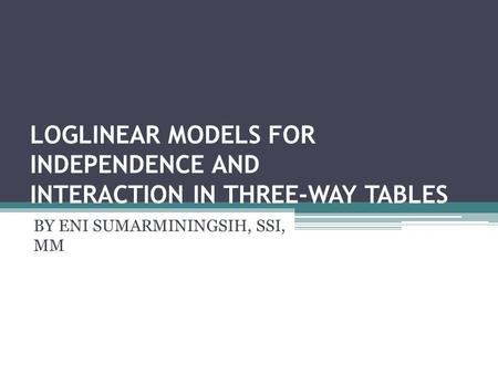 LOGLINEAR MODELS FOR INDEPENDENCE AND INTERACTION IN THREE-WAY TABLES BY ENI SUMARMININGSIH, SSI, MM.
