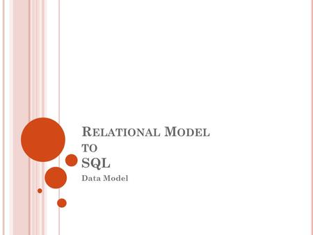 R ELATIONAL M ODEL TO SQL Data Model. 22 C ONCEPTUAL D ESIGN : ER TO R ELATIONAL TO SQL How to represent Entity sets, Relationship sets, Attributes, Key.