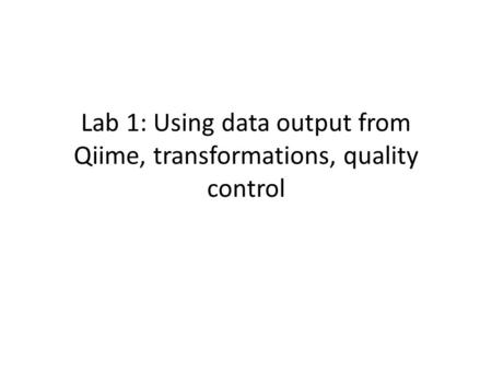 Lab 1: Using data output from Qiime, transformations, quality control