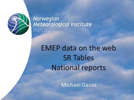 Norwegian Meteorological Institute met.no EMEP data on the web SR Tables National reports Michael Gauss.