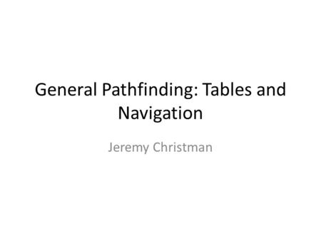 General Pathfinding: Tables and Navigation Jeremy Christman.