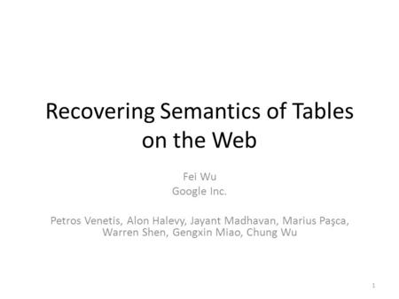 Recovering Semantics of Tables on the Web Fei Wu Google Inc. Petros Venetis, Alon Halevy, Jayant Madhavan, Marius Paşca, Warren Shen, Gengxin Miao, Chung.