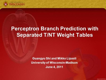 Perceptron Branch Prediction with Separated T/NT Weight Tables Guangyu Shi and Mikko Lipasti University of Wisconsin-Madison June 4, 2011.