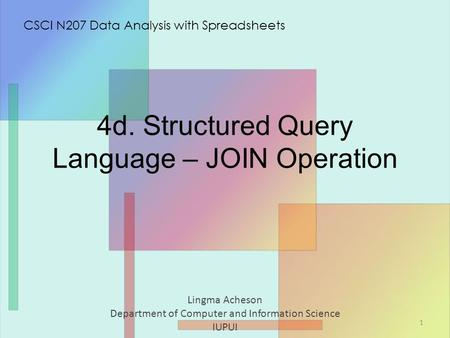 4d. Structured Query Language – JOIN Operation Lingma Acheson Department of Computer and Information Science IUPUI CSCI N207 Data Analysis with Spreadsheets.