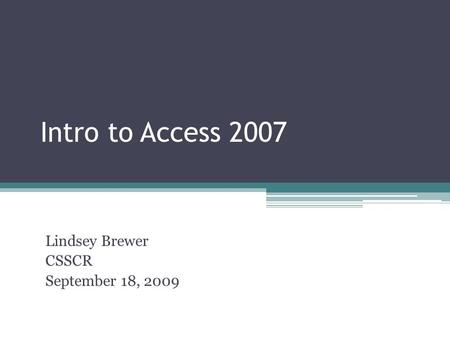 Intro to Access 2007 Lindsey Brewer CSSCR September 18, 2009.