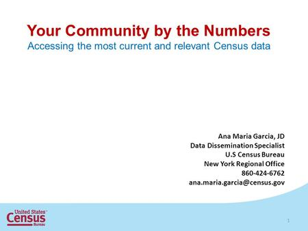 Your Community by the Numbers Accessing the most current and relevant Census data 1 Ana Maria Garcia, JD Data Dissemination Specialist U.S Census Bureau.