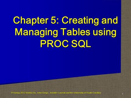 Chapter 5: Creating and Managing Tables using PROC SQL 1 © Spring 2012 Imelda Go, John Grego, Jennifer Lasecki and the University of South Carolina.
