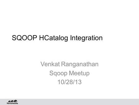 SQOOP HCatalog Integration Venkat Ranganathan Sqoop Meetup 10/28/13.