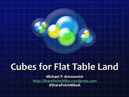 Cubes for Flat Table Land Michael P. Antonovich  #SharePointMikeA.