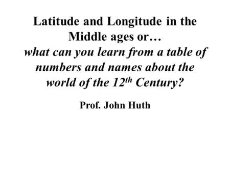Latitude and Longitude in the Middle ages or… what can you learn from a table of numbers and names about the world of the 12 th Century? Prof. John Huth.