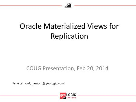 Oracle Materialized Views for Replication COUG Presentation, Feb 20, 2014 Jane Lamont,