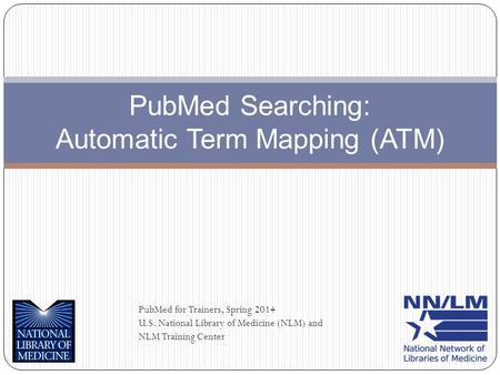 PubMed Searching: Automatic Term Mapping (ATM) PubMed for Trainers, Spring 2014 U.S. National Library of Medicine (NLM) and NLM Training Center.