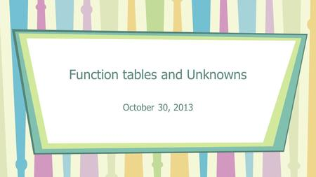 Function tables and Unknowns October 30, 2013. Vocabulary Equation- a number sentence that contains an equal sign, showing that all parts are equal Solve-