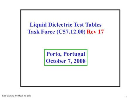 1 PJH Charlotte, NC March 18, 2008 Liquid Dielectric Test Tables Task Force (C57.12.00) Rev 17 Porto, Portugal October 7, 2008.