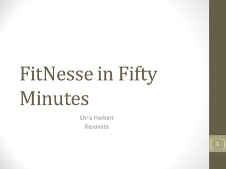 FitNesse in Fifty Minutes Chris Harbert Resonate 1.