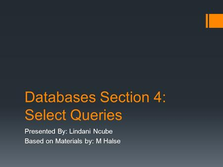 Databases Section 4: Select Queries Presented By: Lindani Ncube Based on Materials by: M Halse.