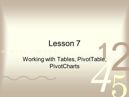 Lesson 7 Working with Tables, PivotTable, PivotCharts.