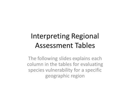 Interpreting Regional Assessment Tables The following slides explains each column in the tables for evaluating species vulnerability for a specific geographic.