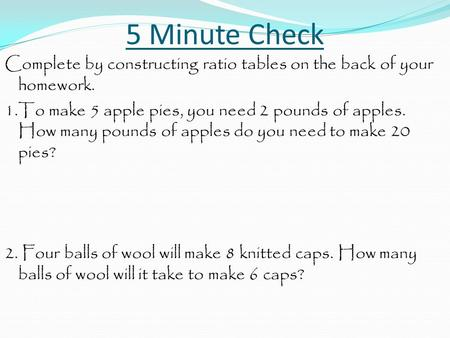 5 Minute Check Complete by constructing ratio tables on the back of your homework. 1.To make 5 apple pies, you need 2 pounds of apples. How many pounds.