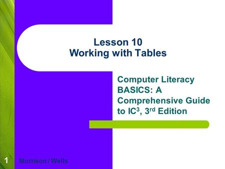 1 Lesson 10 Working with Tables Computer Literacy BASICS: A Comprehensive Guide to IC 3, 3 rd Edition Morrison / Wells.