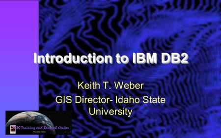 Introduction to IBM DB2 Keith T. Weber GIS Director- Idaho State University.