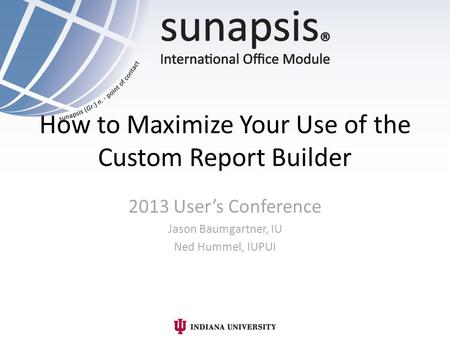 How to Maximize Your Use of the Custom Report Builder 2013 Users Conference Jason Baumgartner, IU Ned Hummel, IUPUI.