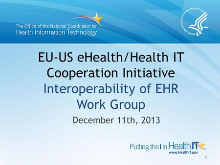 EU-US eHealth/Health IT Cooperation Initiative Interoperability of EHR Work Group December 11th, 2013 0.