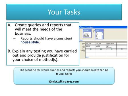 Your Tasks A.Create queries and reports that will meet the needs of the business. – Reports should have a consistent house style. B. Explain any testing.