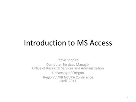 Introduction to MS Access Steve Shapiro Computer Services Manager Office of Research Services and Administration University of Oregon Region VI/VII NCURA.