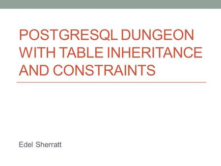POSTGRESQL DUNGEON WITH TABLE INHERITANCE AND CONSTRAINTS Edel Sherratt.